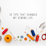 10 tips that changed my sewing life