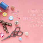Things that are WORTH spending your sewing money on