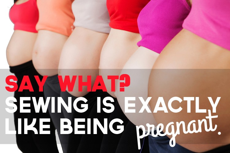 Say What? Sewing is exactly like being pregnant.