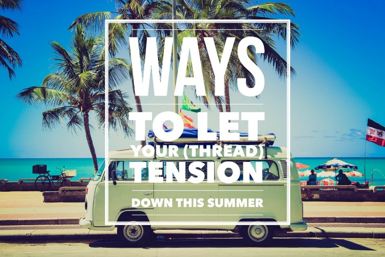 Ways to let your thread tension down this Summer